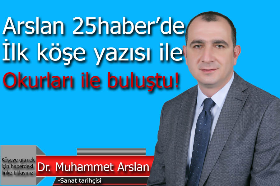Arslan 25 haber'de ilk köşe yazısı ile okurları ile buluştu!