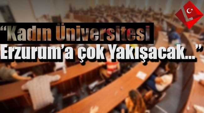 """"""" Kadın üniversitesi Erzurum'a Çok yakışacak..."""""""