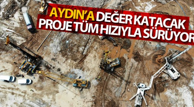 Aydın'a değer katacak proje tüm hızıyla sürüyor